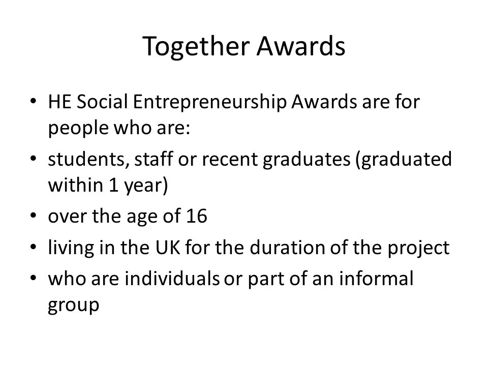 Together Awards HE Social Entrepreneurship Awards are for people who are: students, staff or recent graduates (graduated within 1 year) over the age of 16 living in the UK for the duration of the project who are individuals or part of an informal group