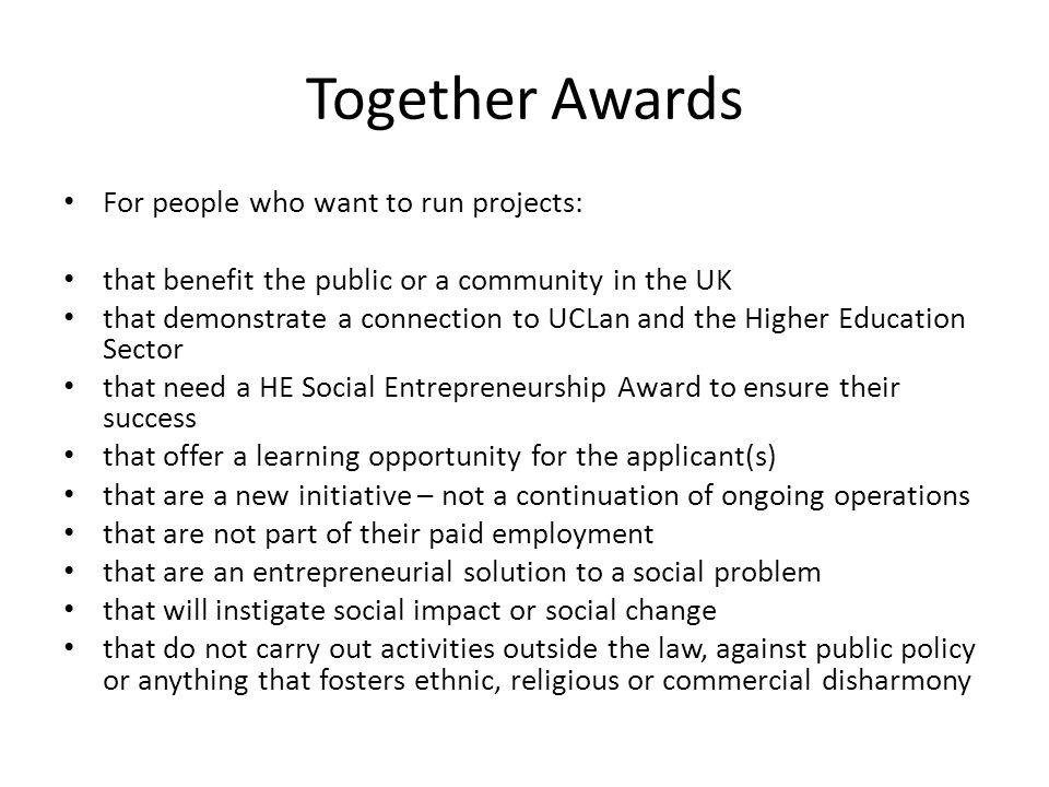 Together Awards For people who want to run projects: that benefit the public or a community in the UK that demonstrate a connection to UCLan and the Higher Education Sector that need a HE Social Entrepreneurship Award to ensure their success that offer a learning opportunity for the applicant(s) that are a new initiative – not a continuation of ongoing operations that are not part of their paid employment that are an entrepreneurial solution to a social problem that will instigate social impact or social change that do not carry out activities outside the law, against public policy or anything that fosters ethnic, religious or commercial disharmony