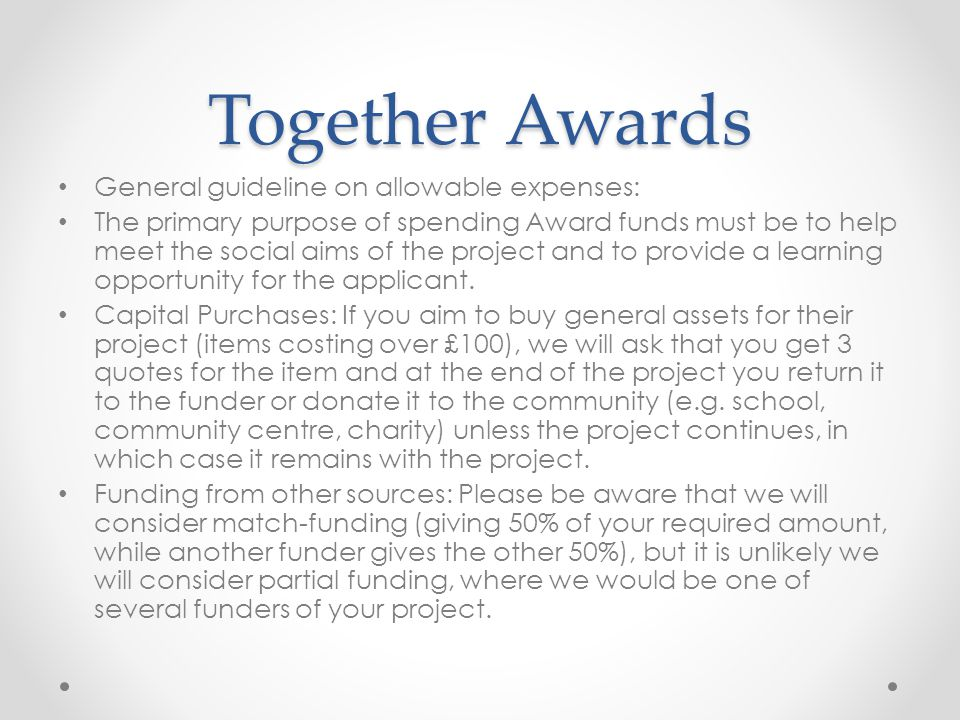 Together Awards General guideline on allowable expenses: The primary purpose of spending Award funds must be to help meet the social aims of the project and to provide a learning opportunity for the applicant.