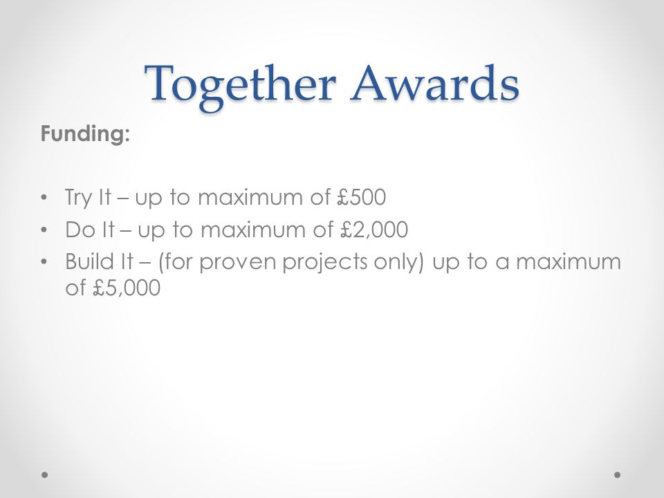 Together Awards Funding: Try It – up to maximum of £500 Do It – up to maximum of £2,000 Build It – (for proven projects only) up to a maximum of £5,000