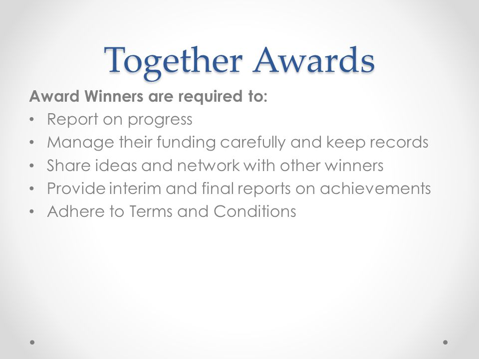 Together Awards Award Winners are required to: Report on progress Manage their funding carefully and keep records Share ideas and network with other winners Provide interim and final reports on achievements Adhere to Terms and Conditions