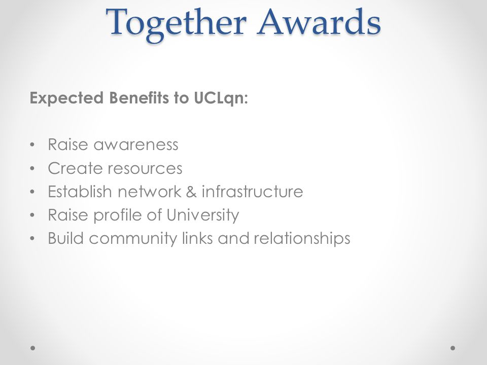 Together Awards Expected Benefits to UCLqn: Raise awareness Create resources Establish network & infrastructure Raise profile of University Build community links and relationships