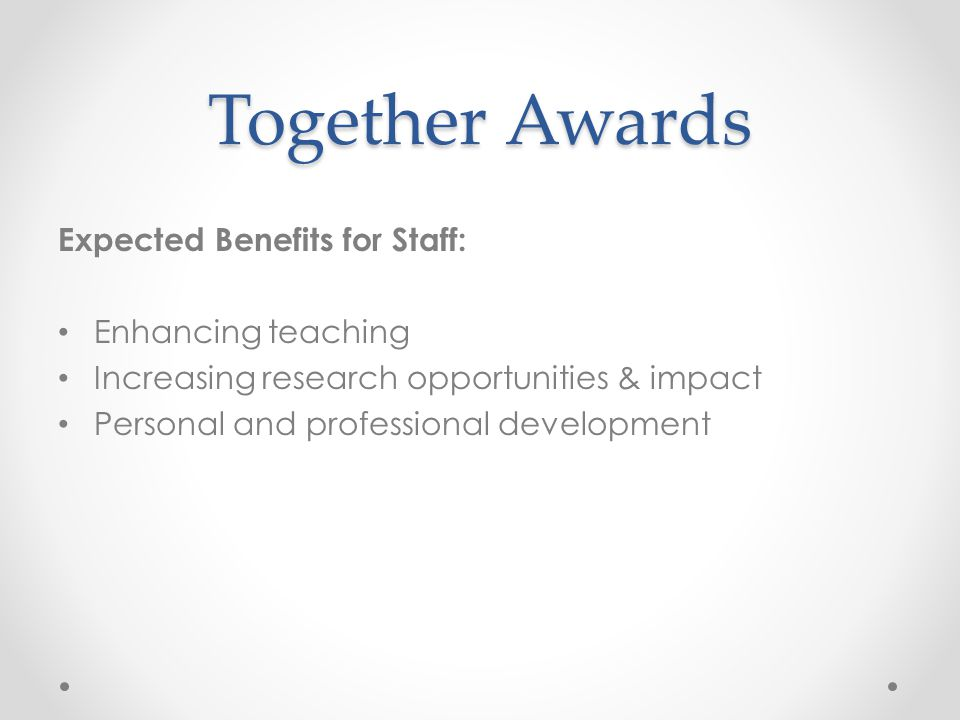 Together Awards Expected Benefits for Staff: Enhancing teaching Increasing research opportunities & impact Personal and professional development