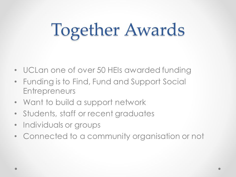 Together Awards UCLan one of over 50 HEIs awarded funding Funding is to Find, Fund and Support Social Entrepreneurs Want to build a support network Students, staff or recent graduates Individuals or groups Connected to a community organisation or not