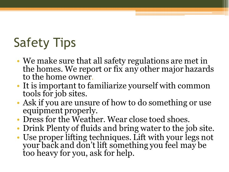 Safety Tips We make sure that all safety regulations are met in the homes.
