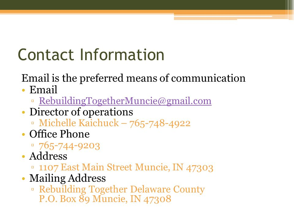 Contact Information Email is the preferred means of communication Email ▫RebuildingTogetherMuncie@gmail.comRebuildingTogetherMuncie@gmail.com Director of operations ▫Michelle Kaichuck – 765-748-4922 Office Phone ▫765-744-9203 Address ▫1107 East Main Street Muncie, IN 47303 Mailing Address ▫Rebuilding Together Delaware County P.O.