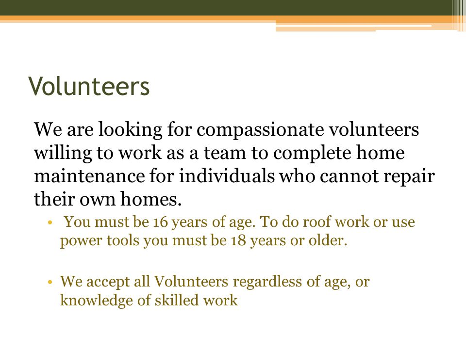 Volunteers We are looking for compassionate volunteers willing to work as a team to complete home maintenance for individuals who cannot repair their own homes.