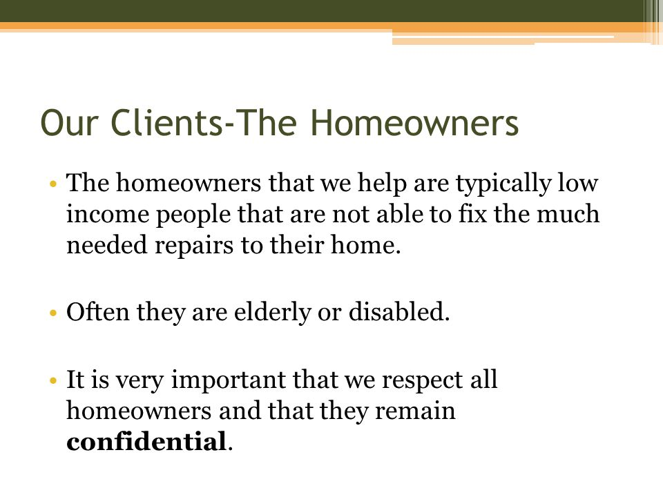 Our Clients-The Homeowners The homeowners that we help are typically low income people that are not able to fix the much needed repairs to their home.
