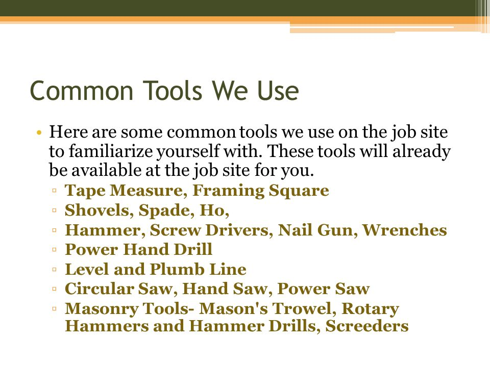 Common Tools We Use Here are some common tools we use on the job site to familiarize yourself with.