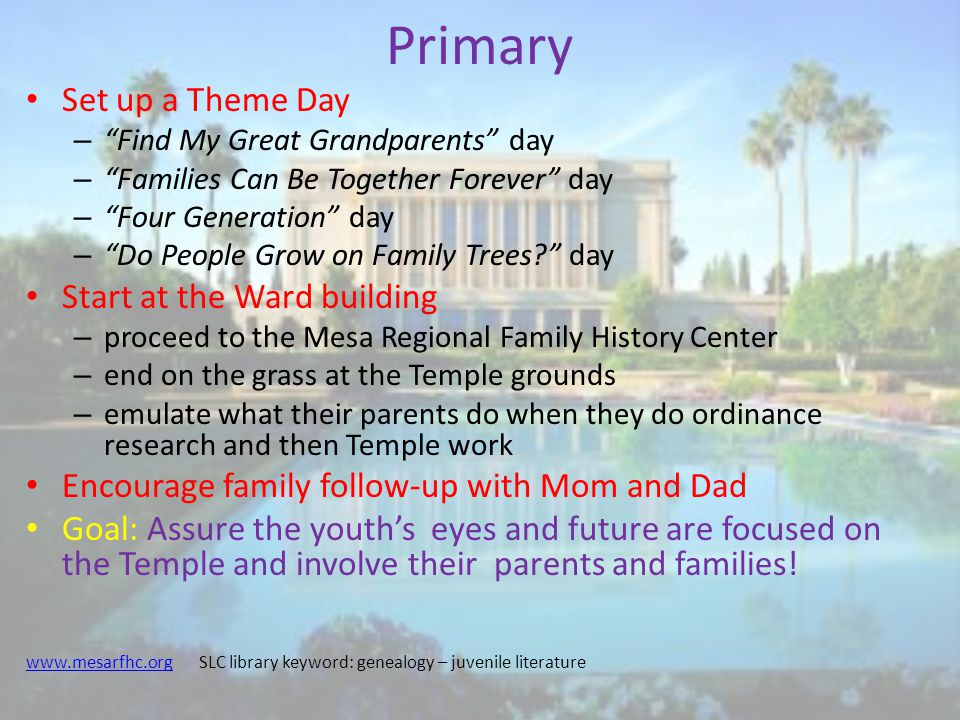 Primary Set up a Theme Day – Find My Great Grandparents day – Families Can Be Together Forever day – Four Generation day – Do People Grow on Family Trees day Start at the Ward building – proceed to the Mesa Regional Family History Center – end on the grass at the Temple grounds – emulate what their parents do when they do ordinance research and then Temple work Encourage family follow-up with Mom and Dad Goal: Assure the youth's eyes and future are focused on the Temple and involve their parents and families.