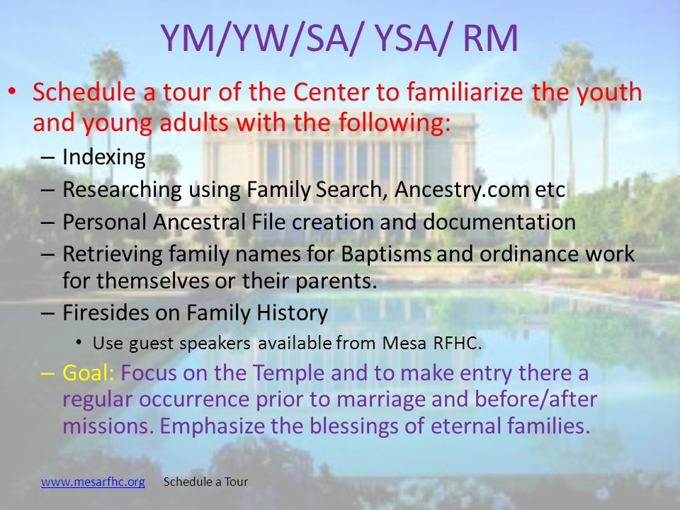 YM/YW/SA/ YSA/ RM Schedule a tour of the Center to familiarize the youth and young adults with the following: – Indexing – Researching using Family Search, Ancestry.com etc – Personal Ancestral File creation and documentation – Retrieving family names for Baptisms and ordinance work for themselves or their parents.
