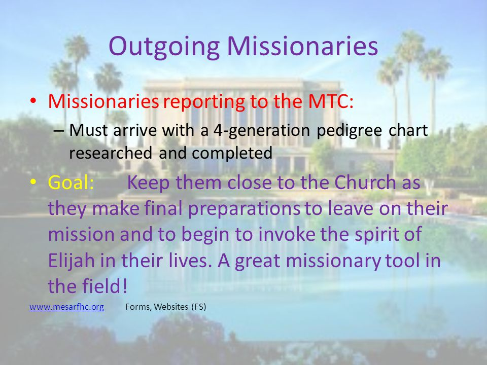 Outgoing Missionaries Missionaries reporting to the MTC: – Must arrive with a 4-generation pedigree chart researched and completed Goal:Keep them close to the Church as they make final preparations to leave on their mission and to begin to invoke the spirit of Elijah in their lives.
