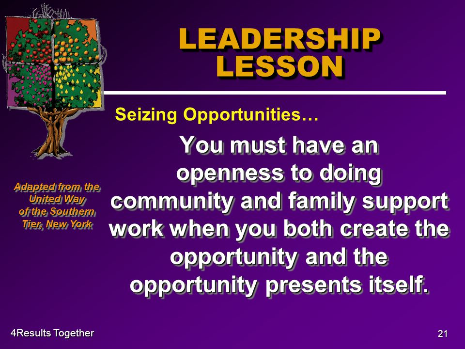 4Results Together 21 LEADERSHIP LESSON You must have an openness to doing community and family support work when you both create the opportunity and the opportunity presents itself.