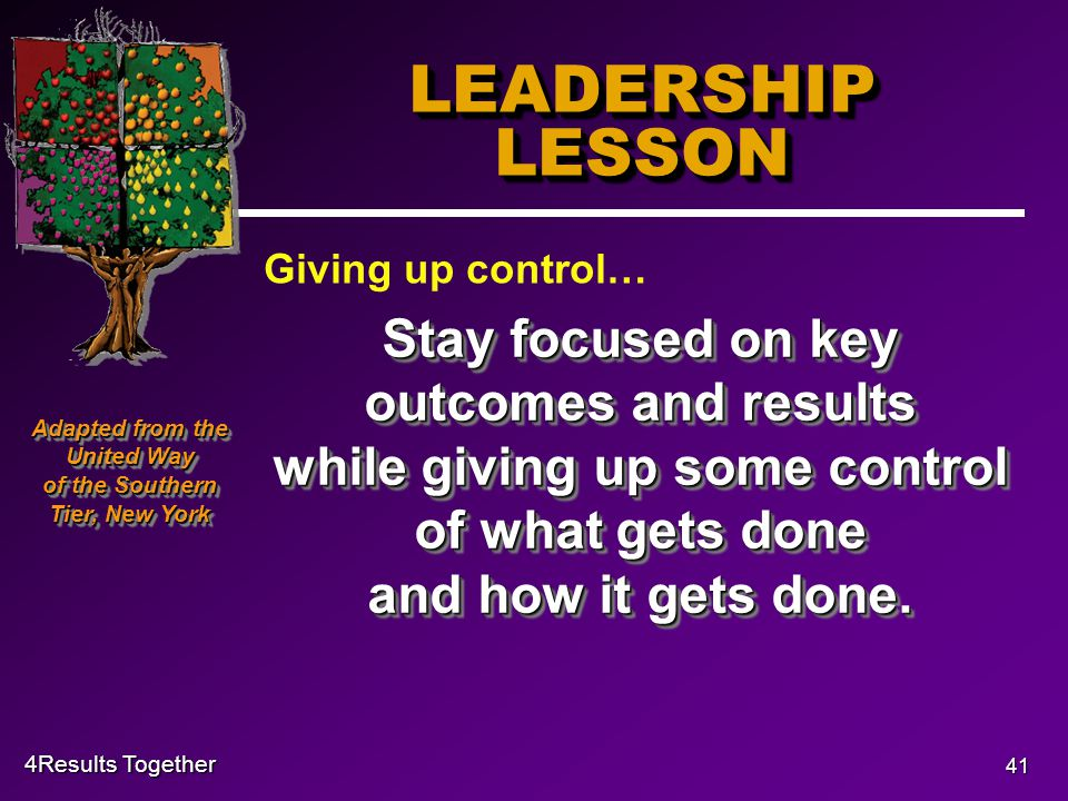 4Results Together 41 LEADERSHIP LESSON Stay focused on key outcomes and results while giving up some control of what gets done and how it gets done.