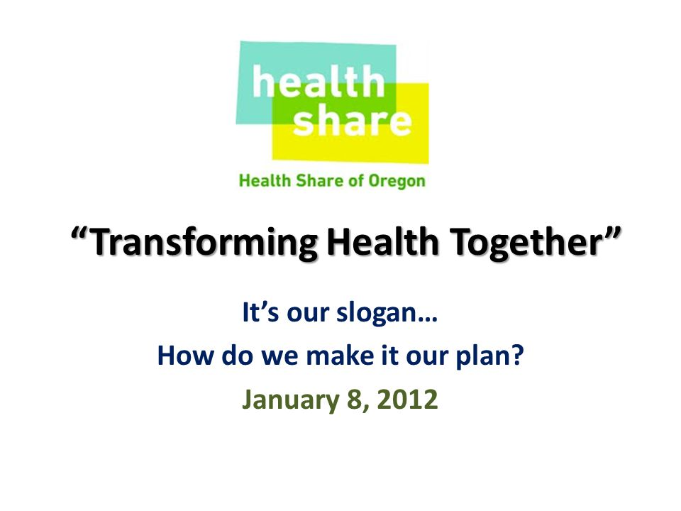 Transforming Health Together It's our slogan… How do we make it our plan January 8, 2012