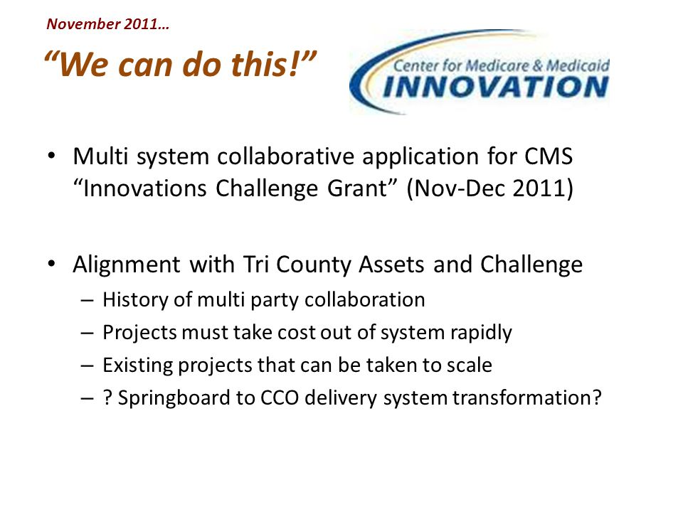 We can do this! Multi system collaborative application for CMS Innovations Challenge Grant (Nov-Dec 2011) Alignment with Tri County Assets and Challenge – History of multi party collaboration – Projects must take cost out of system rapidly – Existing projects that can be taken to scale – .
