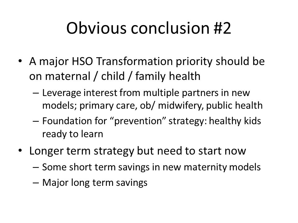 Obvious conclusion #2 A major HSO Transformation priority should be on maternal / child / family health – Leverage interest from multiple partners in new models; primary care, ob/ midwifery, public health – Foundation for prevention strategy: healthy kids ready to learn Longer term strategy but need to start now – Some short term savings in new maternity models – Major long term savings