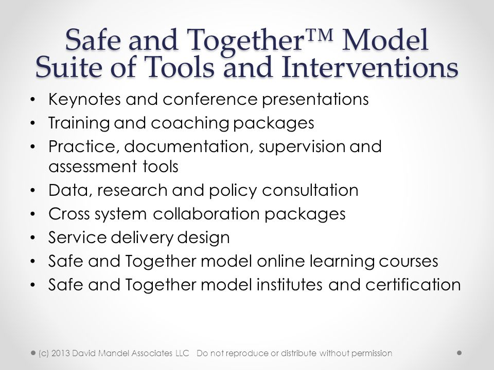 Safe and Together™ Model Suite of Tools and Interventions Keynotes and conference presentations Training and coaching packages Practice, documentation, supervision and assessment tools Data, research and policy consultation Cross system collaboration packages Service delivery design Safe and Together model online learning courses Safe and Together model institutes and certification (c) 2013 David Mandel Associates LLC Do not reproduce or distribute without permission