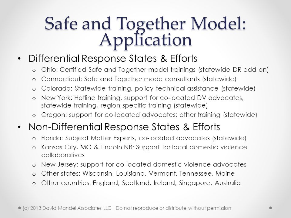 Safe and Together Model: Application Differential Response States & Efforts o Ohio: Certified Safe and Together model trainings (statewide DR add on) o Connecticut: Safe and Together mode consultants (statewide) o Colorado: Statewide training, policy technical assistance (statewide) o New York: Hotline training, support for co-located DV advocates, statewide training, region specific training (statewide) o Oregon: support for co-located advocates; other training (statewide) Non-Differential Response States & Efforts o Florida: Subject Matter Experts, co-located advocates (statewide) o Kansas City, MO & Lincoln NB: Support for local domestic violence collaboratives o New Jersey: support for co-located domestic violence advocates o Other states: Wisconsin, Louisiana, Vermont, Tennessee, Maine o Other countries: England, Scotland, Ireland, Singapore, Australia (c) 2013 David Mandel Associates LLC Do not reproduce or distribute without permission
