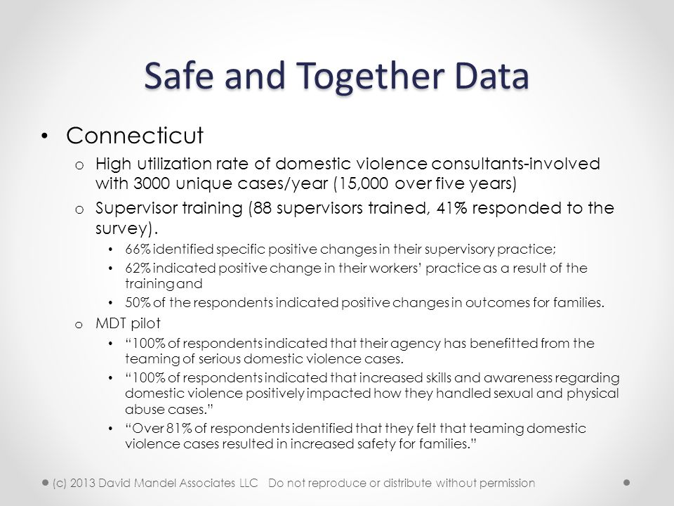 Safe and Together Data Connecticut o High utilization rate of domestic violence consultants-involved with 3000 unique cases/year (15,000 over five years) o Supervisor training (88 supervisors trained, 41% responded to the survey).