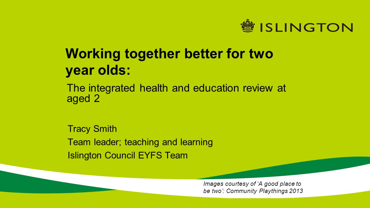 Working together better for two year olds: Tracy Smith Team leader; teaching and learning Islington Council EYFS Team The integrated health and education review at aged 2 Images courtesy of 'A good place to be two': Community Playthings 2013