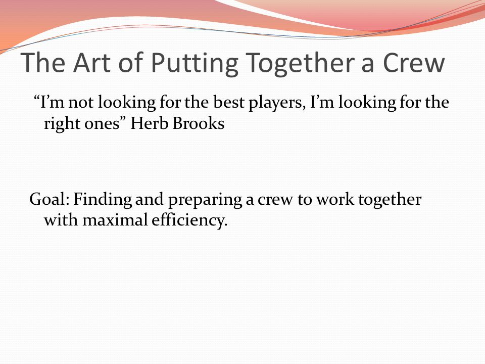 The Art of Putting Together a Crew I'm not looking for the best players, I'm looking for the right ones Herb Brooks Goal: Finding and preparing a crew to work together with maximal efficiency.