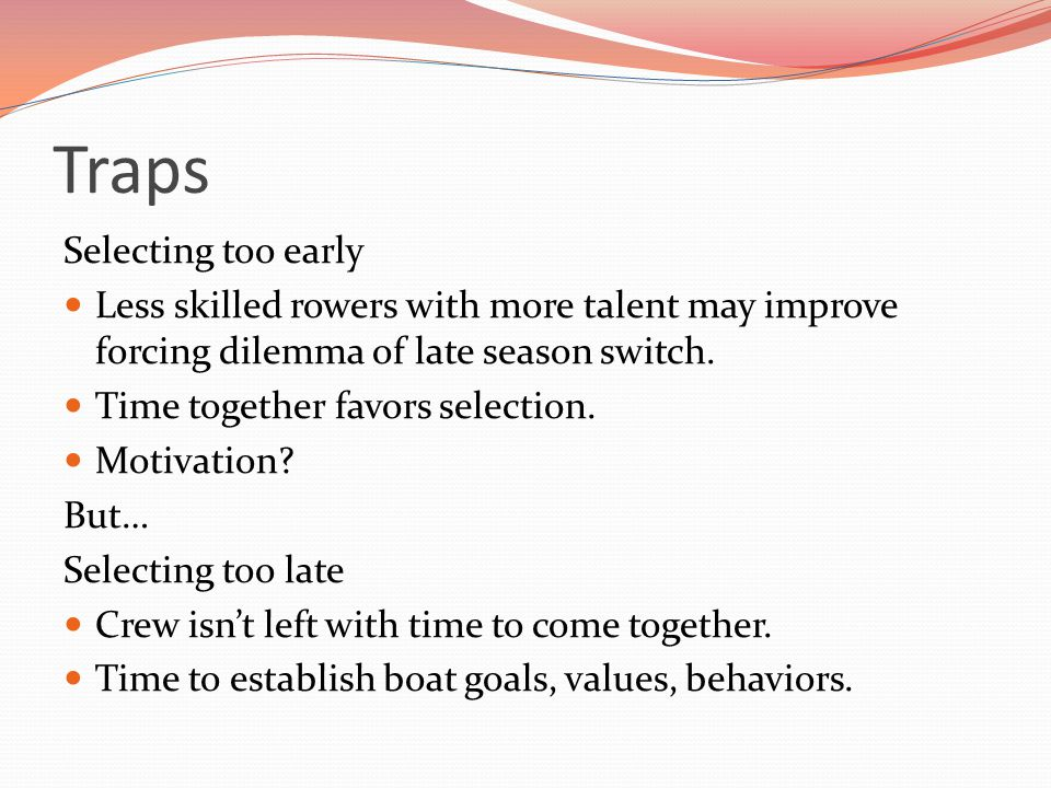 Traps Selecting too early Less skilled rowers with more talent may improve forcing dilemma of late season switch.