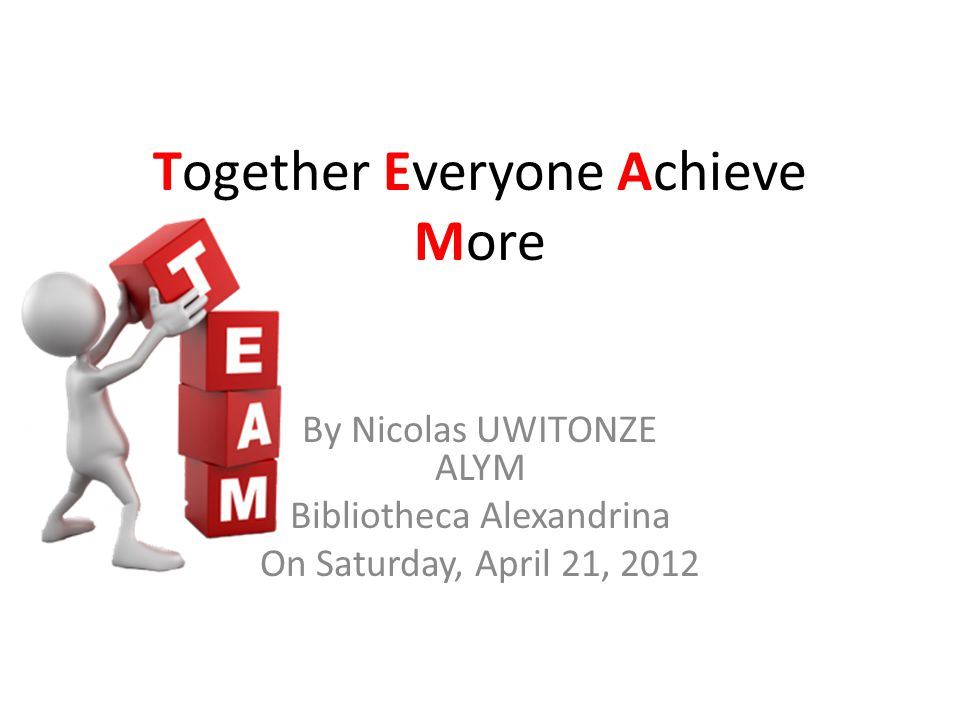 Together Everyone Achieve More By Nicolas UWITONZE ALYM Bibliotheca Alexandrina On Saturday, April 21, 2012