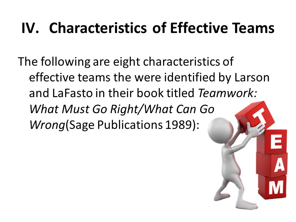 IV.Characteristics of Effective Teams The following are eight characteristics of effective teams the were identified by Larson and LaFasto in their bo