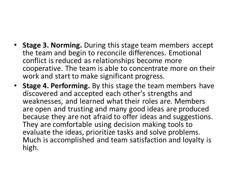 Stage 3. Norming. During this stage team members accept the team and begin to reconcile differences. Emotional conflict is reduced as relationships be