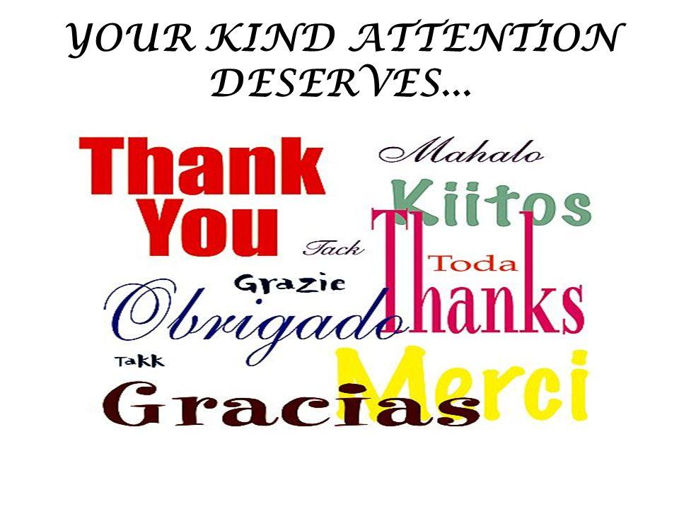 YOUR KIND ATTENTION DESERVES...