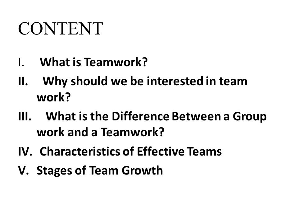 CONTENT I. What is Teamwork? II. Why should we be interested in team work? III. What is the Difference Between a Group work and a Teamwork? IV. Charac