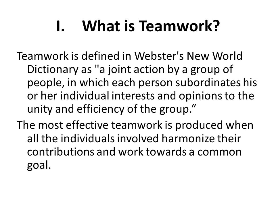 I.What is Teamwork? Teamwork is defined in Webster's New World Dictionary as
