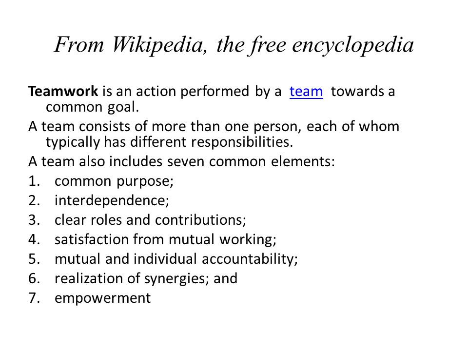 From Wikipedia, the free encyclopedia Teamwork is an action performed by a team towards a common goal.team A team consists of more than one person, ea