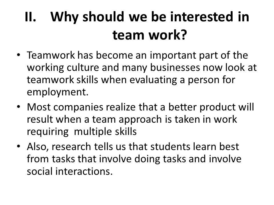 II.Why should we be interested in team work? Teamwork has become an important part of the working culture and many businesses now look at teamwork ski