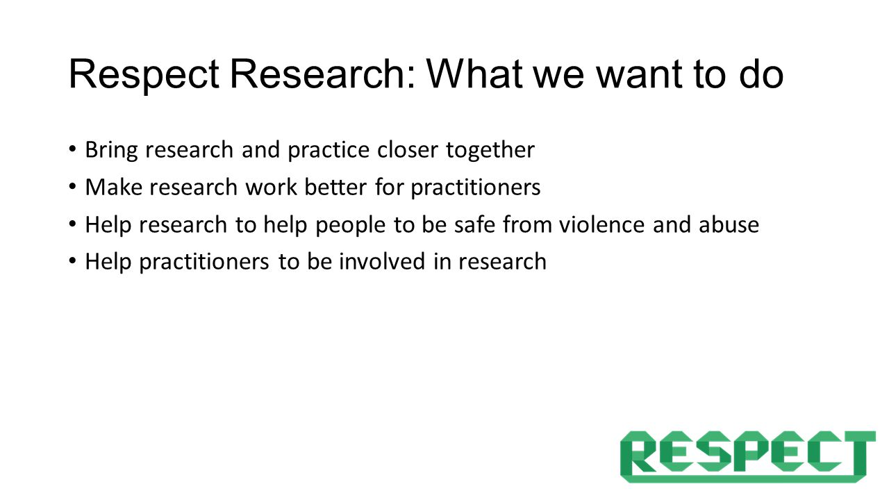 Respect Research: What we want to do Bring research and practice closer together Make research work better for practitioners Help research to help people to be safe from violence and abuse Help practitioners to be involved in research
