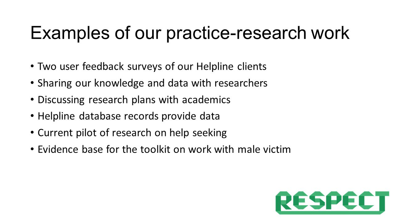 Examples of our practice-research work Two user feedback surveys of our Helpline clients Sharing our knowledge and data with researchers Discussing research plans with academics Helpline database records provide data Current pilot of research on help seeking Evidence base for the toolkit on work with male victim
