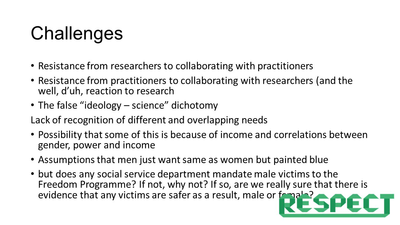 Challenges Resistance from researchers to collaborating with practitioners Resistance from practitioners to collaborating with researchers (and the well, d'uh, reaction to research The false ideology – science dichotomy Lack of recognition of different and overlapping needs Possibility that some of this is because of income and correlations between gender, power and income Assumptions that men just want same as women but painted blue but does any social service department mandate male victims to the Freedom Programme.