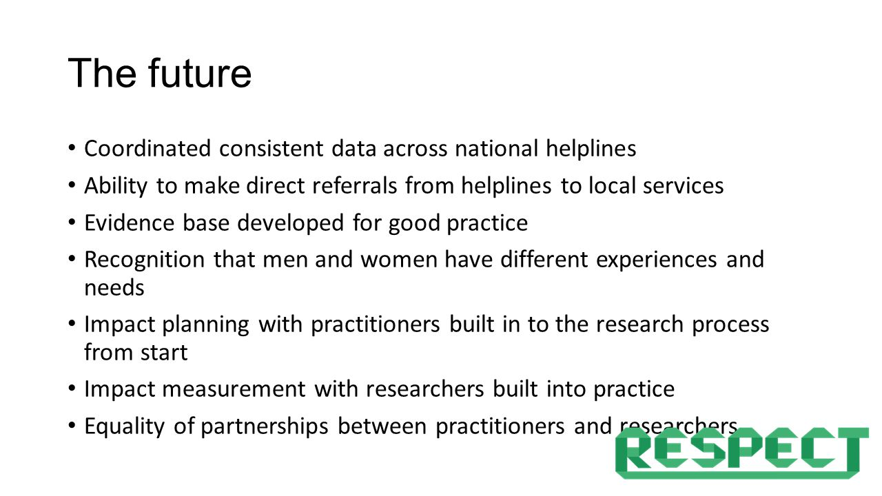 The future Coordinated consistent data across national helplines Ability to make direct referrals from helplines to local services Evidence base developed for good practice Recognition that men and women have different experiences and needs Impact planning with practitioners built in to the research process from start Impact measurement with researchers built into practice Equality of partnerships between practitioners and researchers