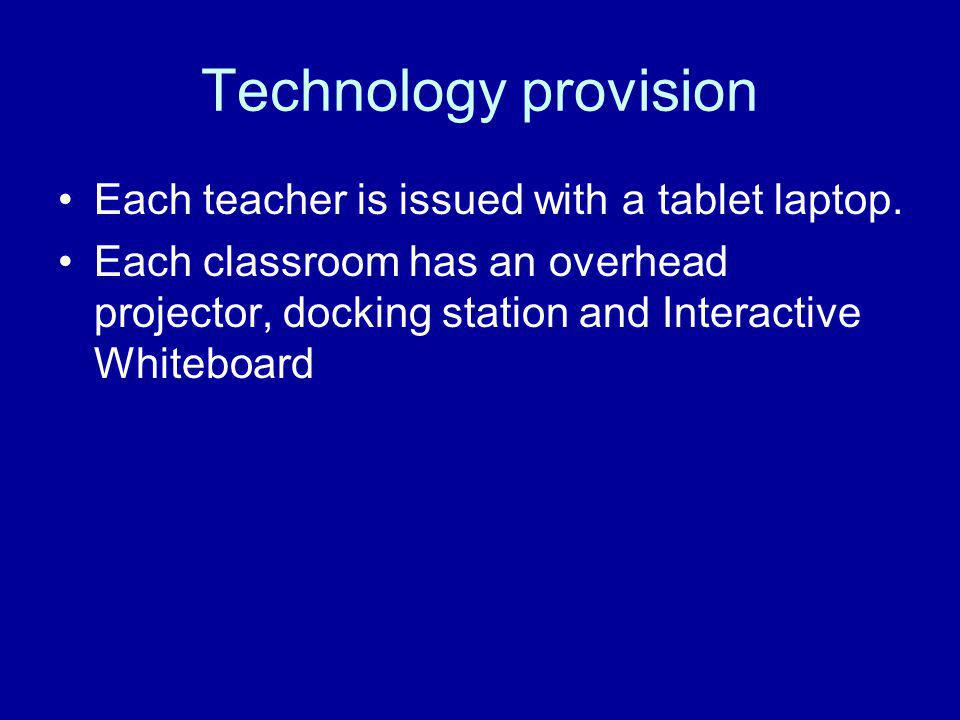 Technology provision Each teacher is issued with a tablet laptop. Each classroom has an overhead projector, docking station and Interactive Whiteboard