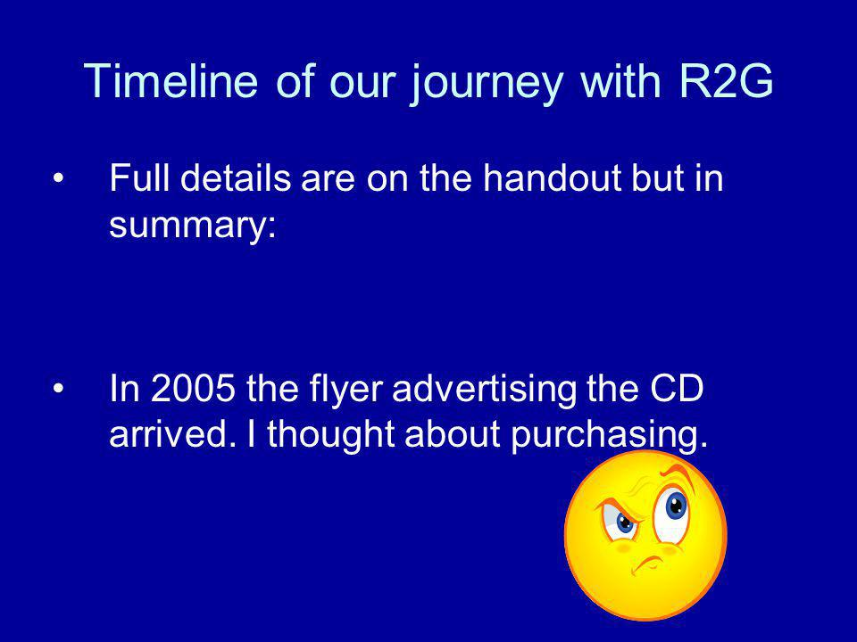 Timeline of our journey with R2G Full details are on the handout but in summary: In 2005 the flyer advertising the CD arrived.