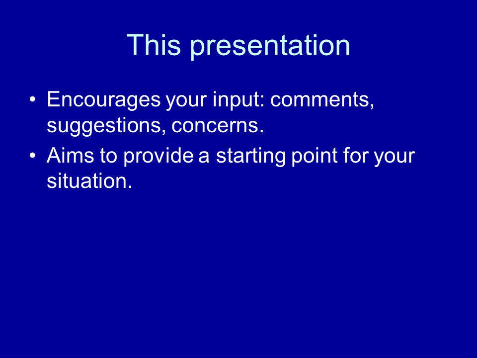 This presentation Encourages your input: comments, suggestions, concerns. Aims to provide a starting point for your situation.