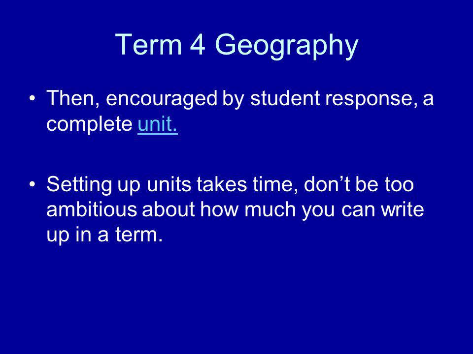 Term 4 Geography Then, encouraged by student response, a complete unit.unit. Setting up units takes time, don't be too ambitious about how much you ca