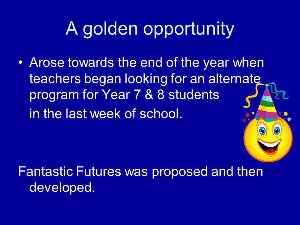 A golden opportunity Arose towards the end of the year when teachers began looking for an alternate program for Year 7 & 8 students in the last week o