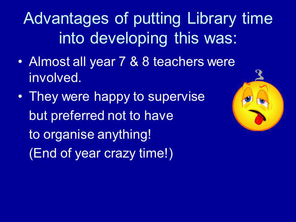 Advantages of putting Library time into developing this was: Almost all year 7 & 8 teachers were involved.
