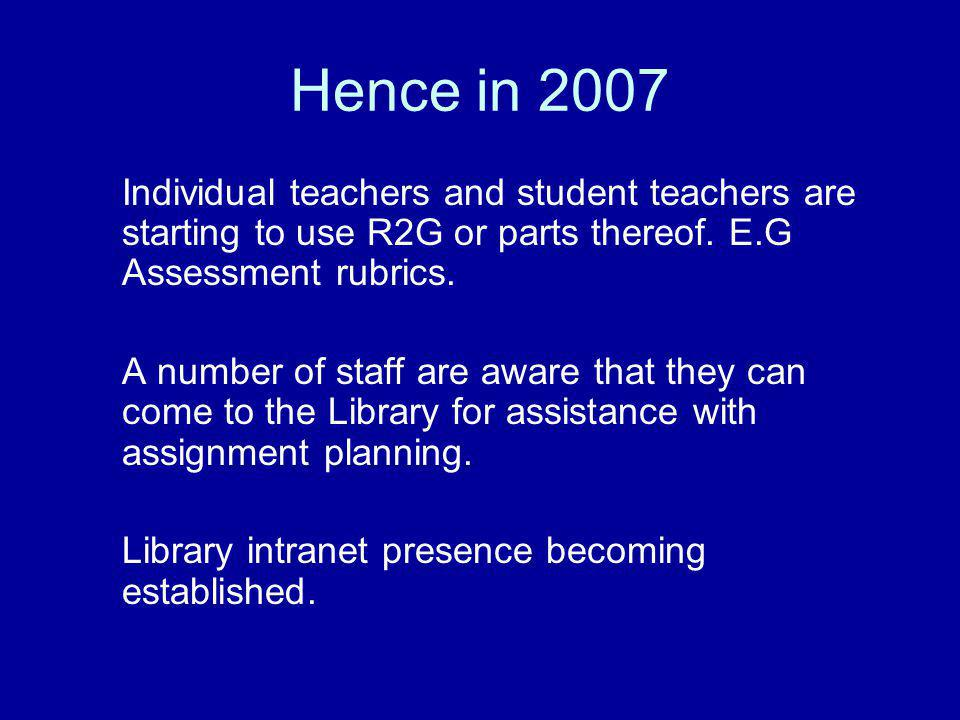 Hence in 2007 Individual teachers and student teachers are starting to use R2G or parts thereof. E.G Assessment rubrics. A number of staff are aware t
