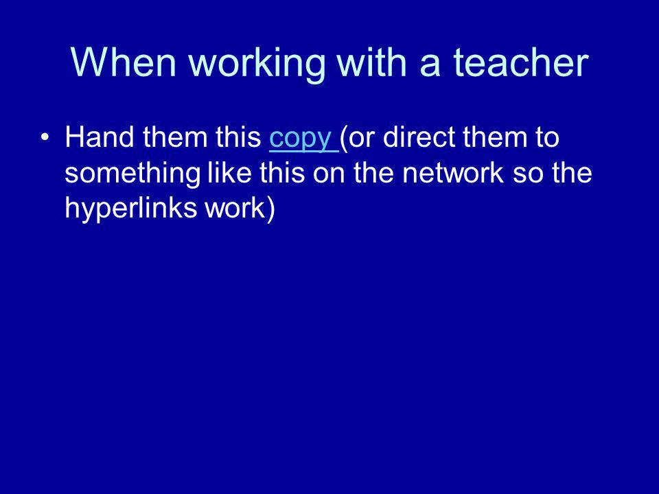 When working with a teacher Hand them this copy (or direct them to something like this on the network so the hyperlinks work)copy