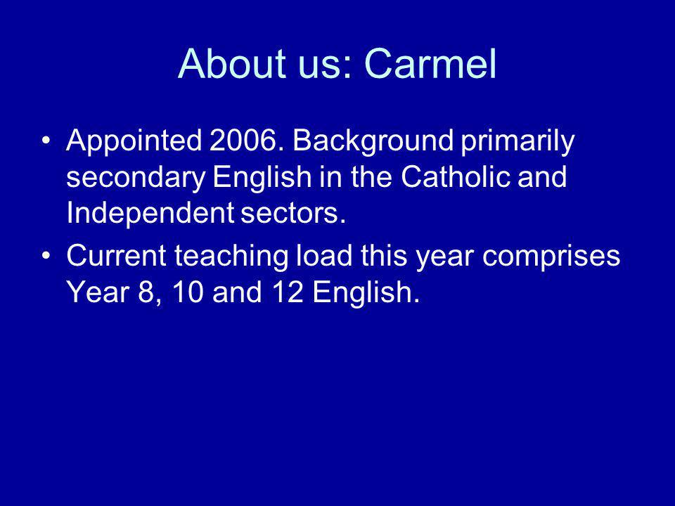 About us: Carmel Appointed 2006. Background primarily secondary English in the Catholic and Independent sectors. Current teaching load this year compr