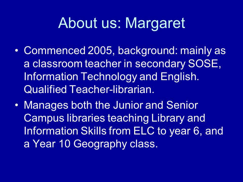 About us: Margaret Commenced 2005, background: mainly as a classroom teacher in secondary SOSE, Information Technology and English.