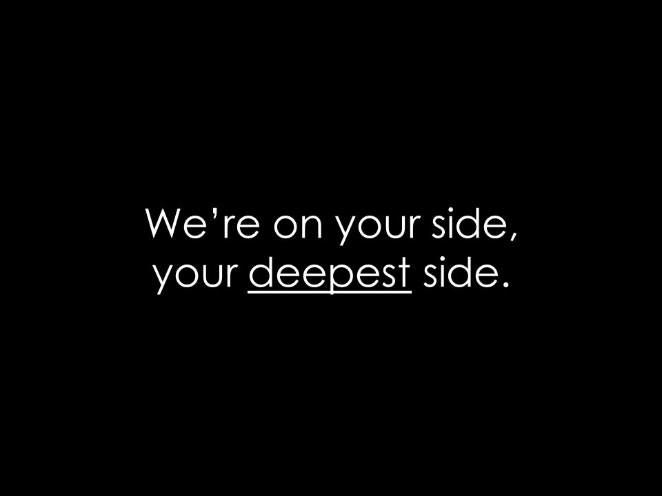 We're on your side, your deepest side.